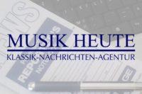 MUSIK HEUTE KLASSIK-NACHRICHTEN-AGENTUR